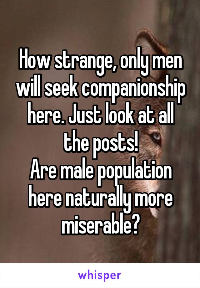 How strange, only men will seek companionship here. Just look at all the posts! Are male population here naturally more miserable?