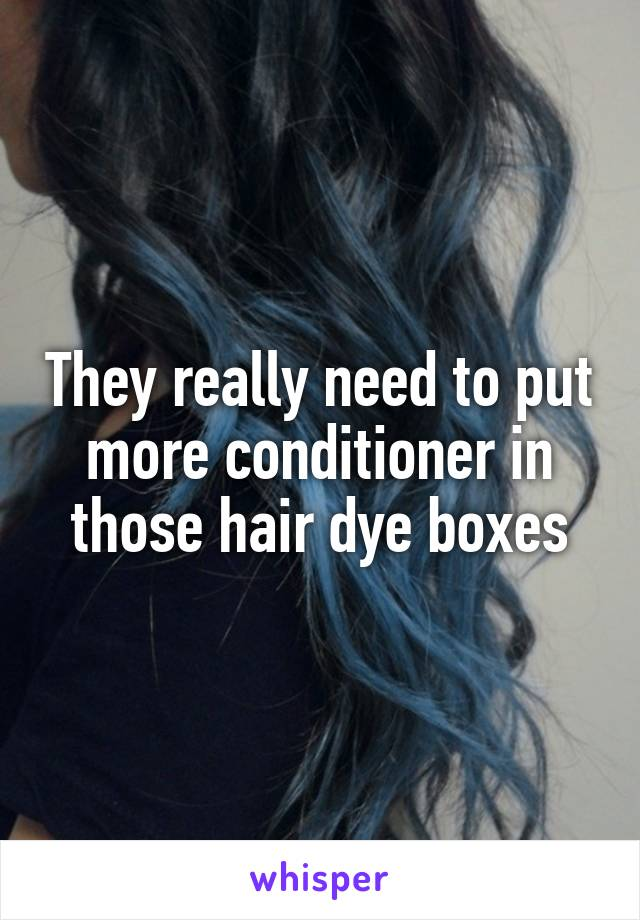 They really need to put more conditioner in those hair dye boxes