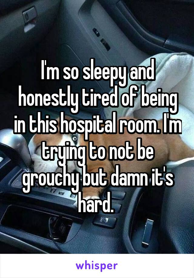 I'm so sleepy and honestly tired of being in this hospital room. I'm trying to not be grouchy but damn it's hard.