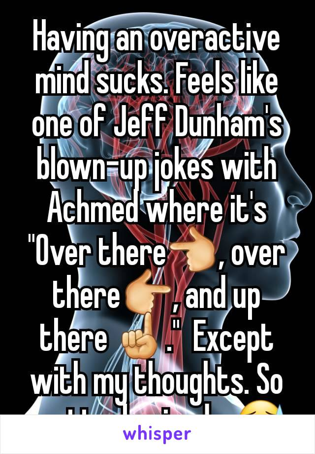 "Having an overactive mind sucks. Feels like one of Jeff Dunham's blown-up jokes with Achmed where it's ""Over there👈, over there👉, and up there ☝️.""  Except with my thoughts. So scatterbrained... 😓"