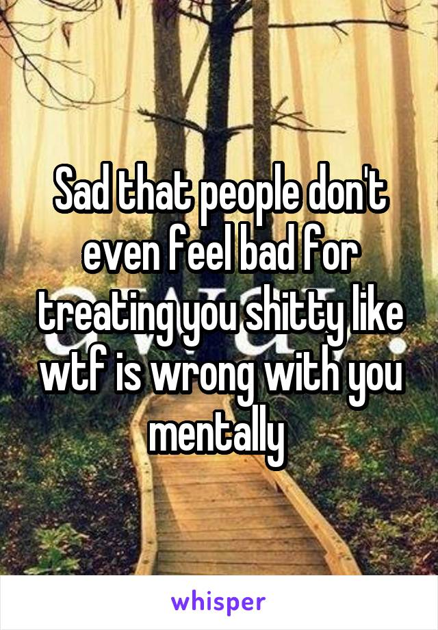 Sad that people don't even feel bad for treating you shitty like wtf is wrong with you mentally