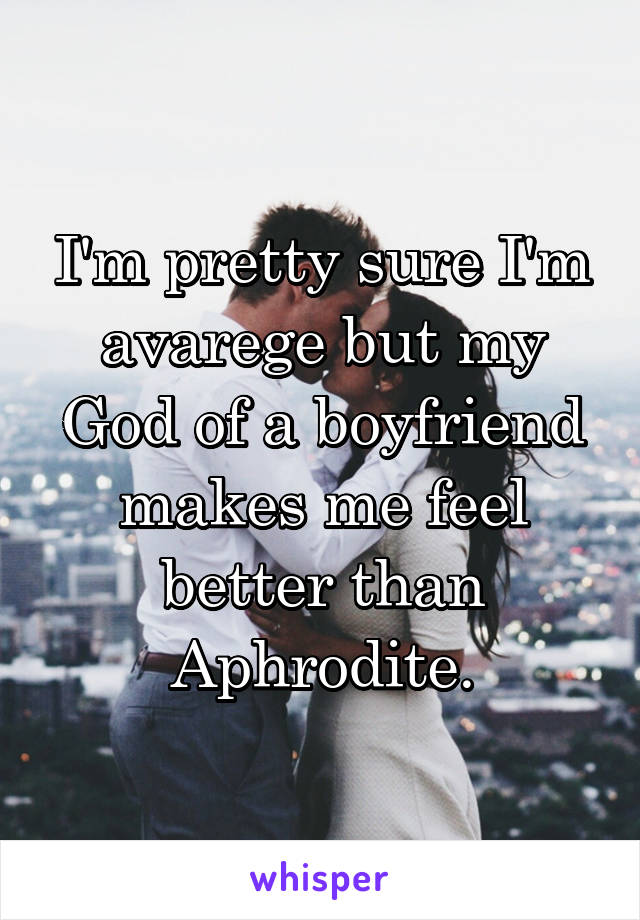 I'm pretty sure I'm avarege but my God of a boyfriend makes me feel better than Aphrodite.