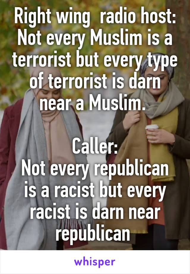 Right wing  radio host: Not every Muslim is a terrorist but every type of terrorist is darn near a Muslim.   Caller: Not every republican is a racist but every racist is darn near republican