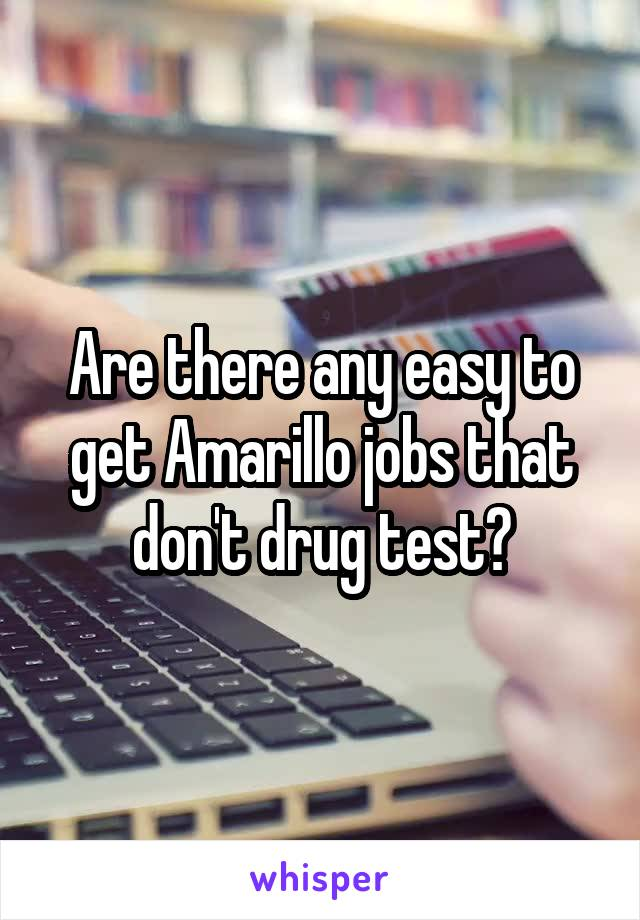 Are there any easy to get Amarillo jobs that don't drug test?