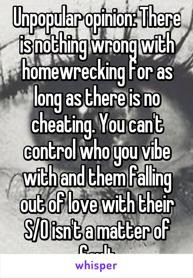 Unpopular opinion: There is nothing wrong with homewrecking for as long as there is no cheating. You can't control who you vibe with and them falling out of love with their S/O isn't a matter of fault