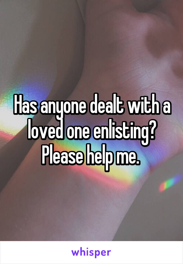Has anyone dealt with a loved one enlisting? Please help me.