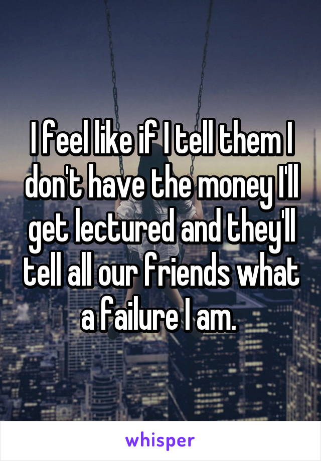 I feel like if I tell them I don't have the money I'll get lectured and they'll tell all our friends what a failure I am.