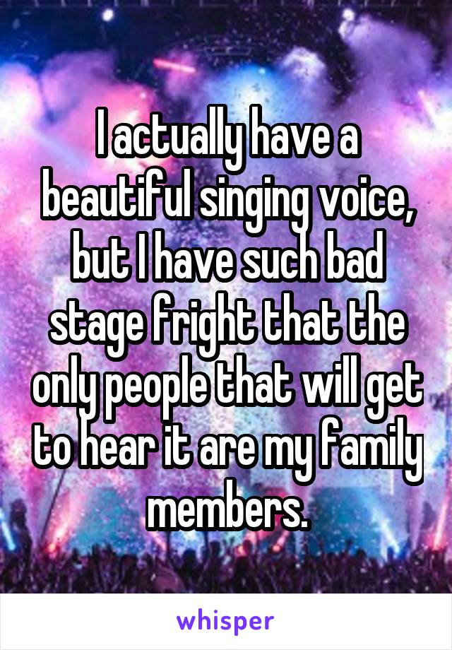 I actually have a beautiful singing voice, but I have such bad stage fright that the only people that will get to hear it are my family members.