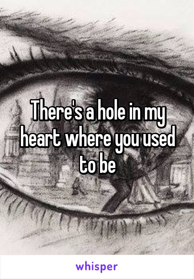 There's a hole in my heart where you used to be