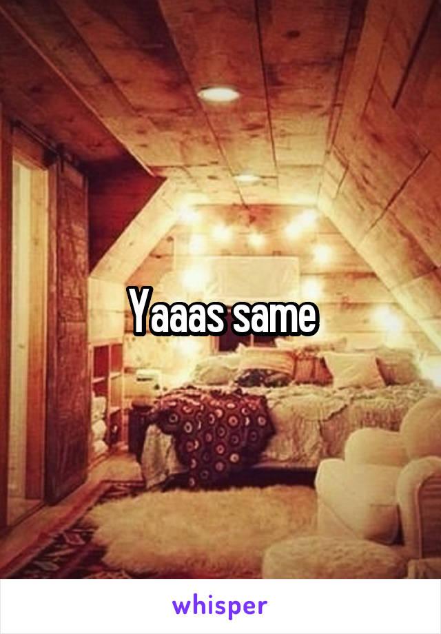 Yaaas same