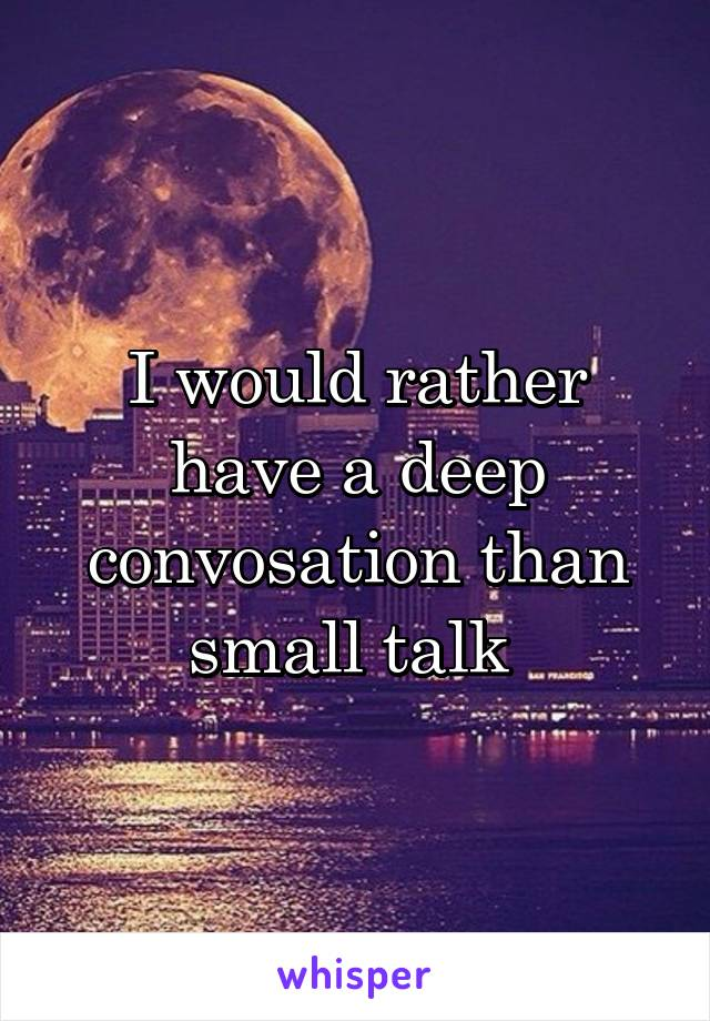 I would rather have a deep convosation than small talk