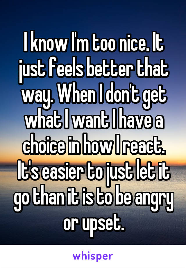 I know I'm too nice. It just feels better that way. When I don't get what I want I have a choice in how I react. It's easier to just let it go than it is to be angry or upset.