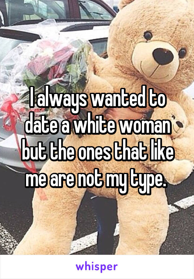 I always wanted to date a white woman but the ones that like me are not my type.