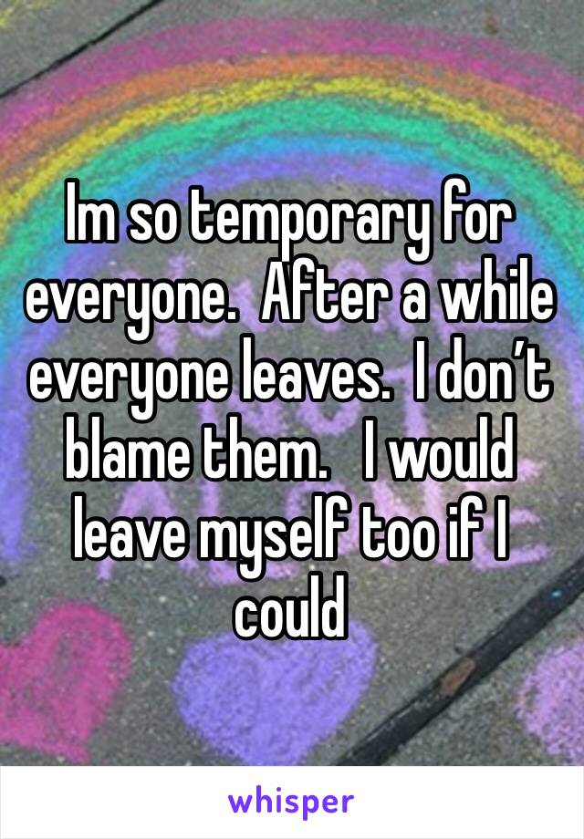 Im so temporary for everyone.  After a while everyone leaves.  I don't blame them.   I would leave myself too if I could