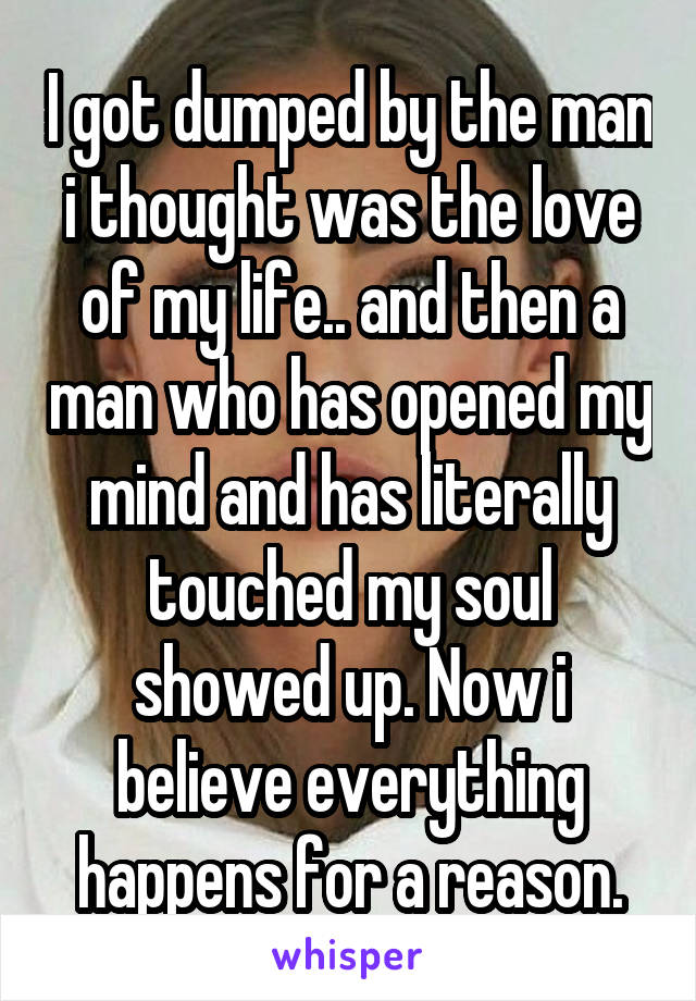 I got dumped by the man i thought was the love of my life.. and then a man who has opened my mind and has literally touched my soul showed up. Now i believe everything happens for a reason.