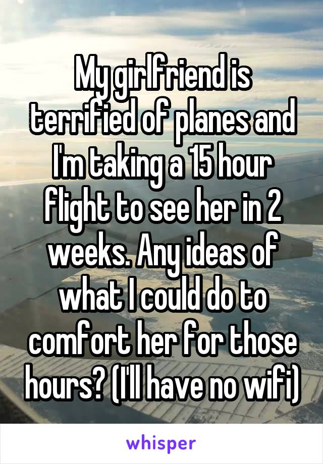 My girlfriend is terrified of planes and I'm taking a 15 hour flight to see her in 2 weeks. Any ideas of what I could do to comfort her for those hours? (I'll have no wifi)