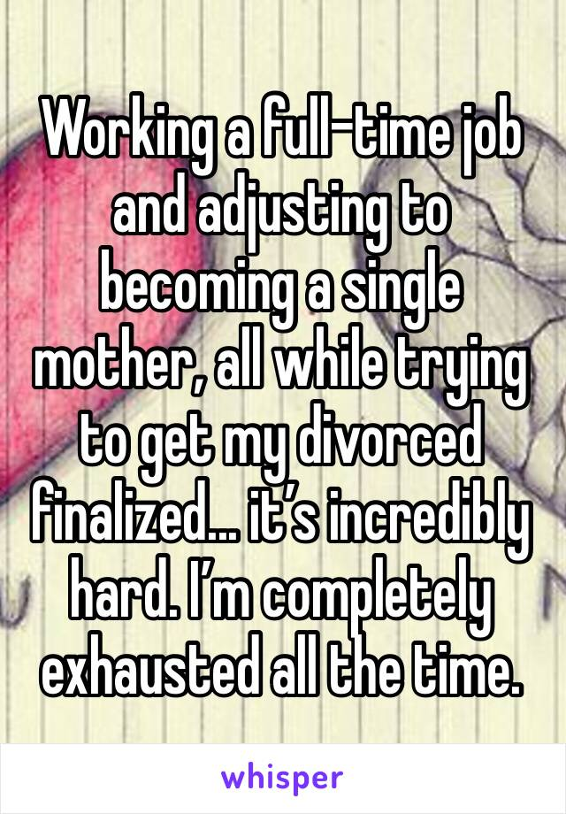 Working a full-time job and adjusting to becoming a single mother, all while trying to get my divorced finalized... it's incredibly hard. I'm completely exhausted all the time.