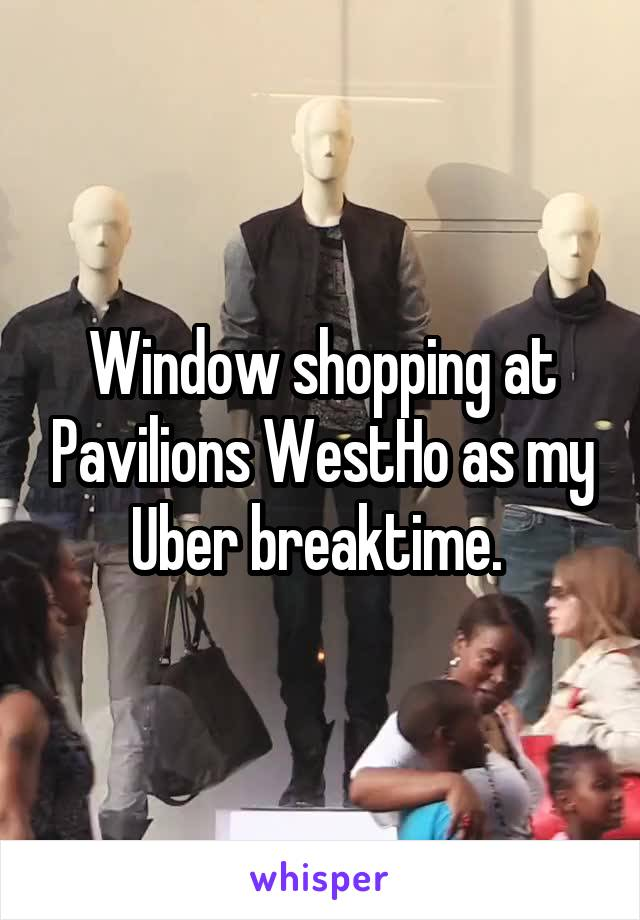 Window shopping at Pavilions WestHo as my Uber breaktime.