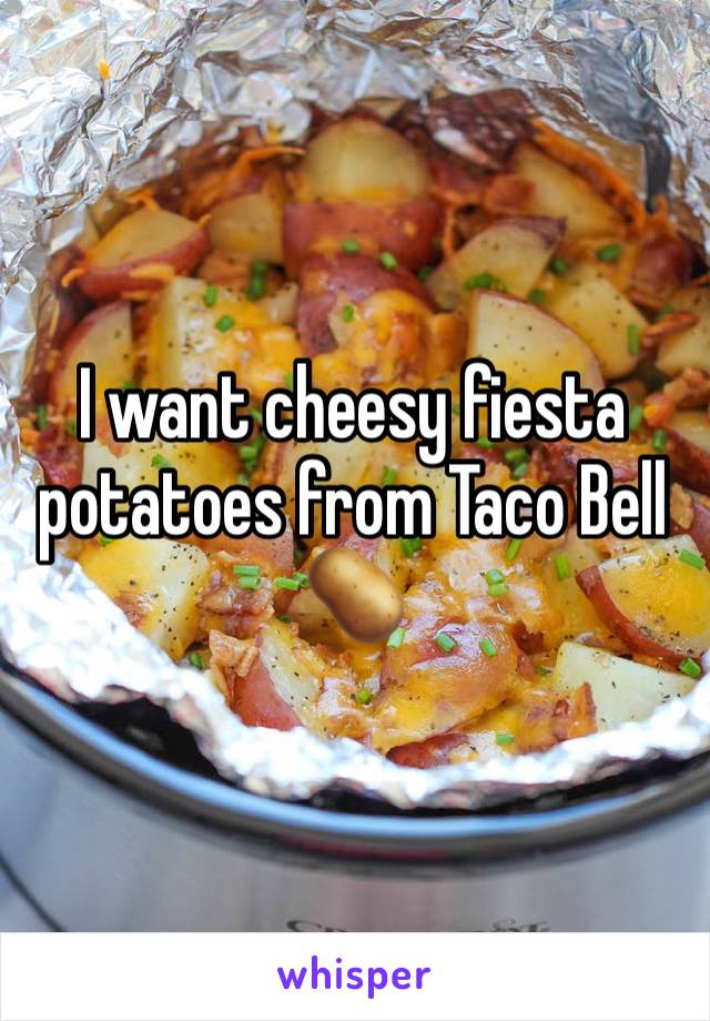 I want cheesy fiesta potatoes from Taco Bell 🥔