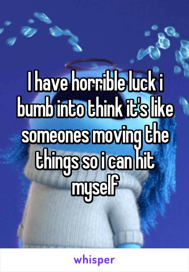 I have horrible luck i bumb into think it's like someones moving the things so i can hit myself