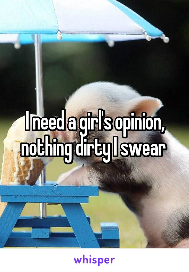 I need a girl's opinion, nothing dirty I swear