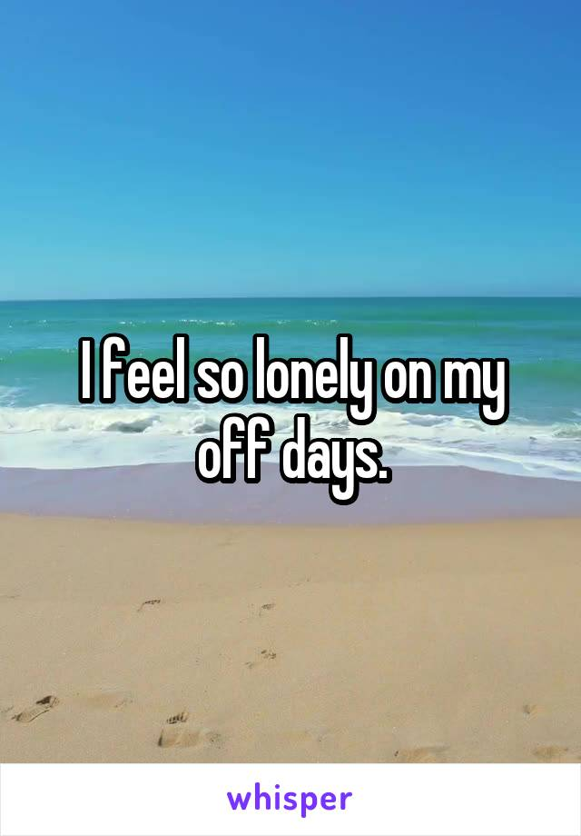 I feel so lonely on my off days.