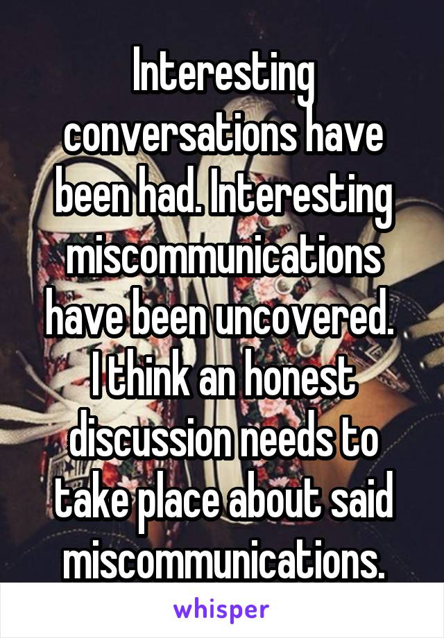 Interesting conversations have been had. Interesting miscommunications have been uncovered.  I think an honest discussion needs to take place about said miscommunications.
