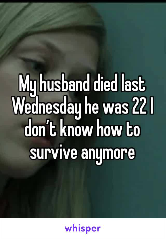 My husband died last Wednesday he was 22 I don't know how to survive anymore