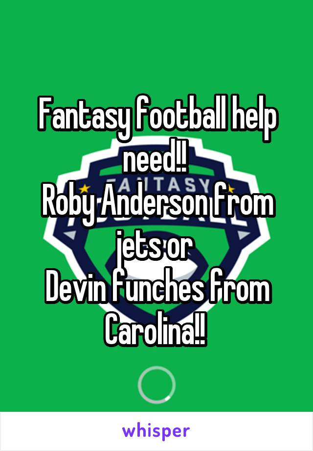 Fantasy football help need!!  Roby Anderson from jets or  Devin funches from Carolina!!