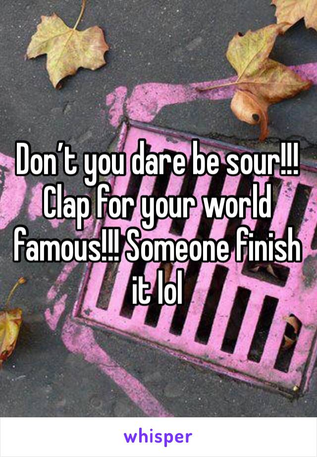 Don't you dare be sour!!! Clap for your world famous!!! Someone finish it lol