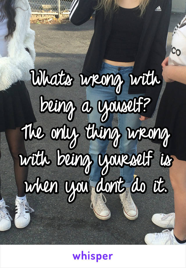 Whats wrong with being a youself? The only thing wrong with being yourself is when you dont do it.