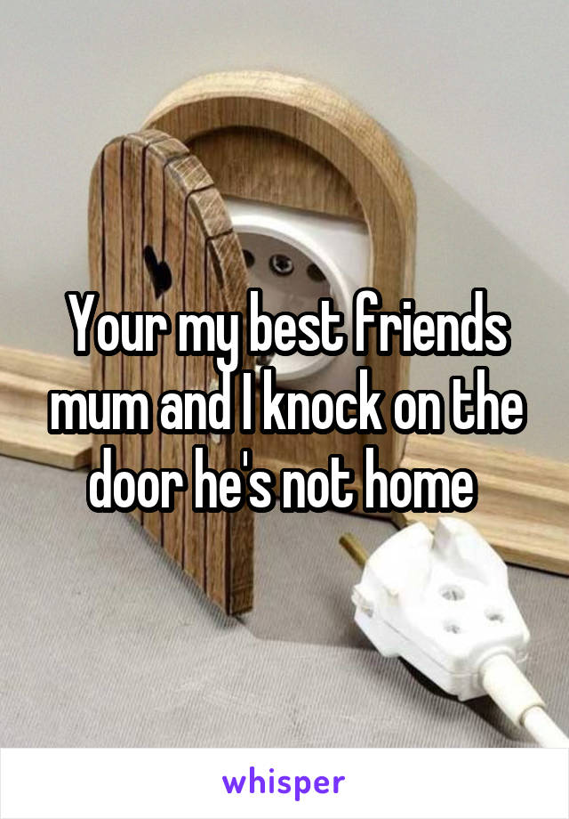 Your my best friends mum and I knock on the door he's not home