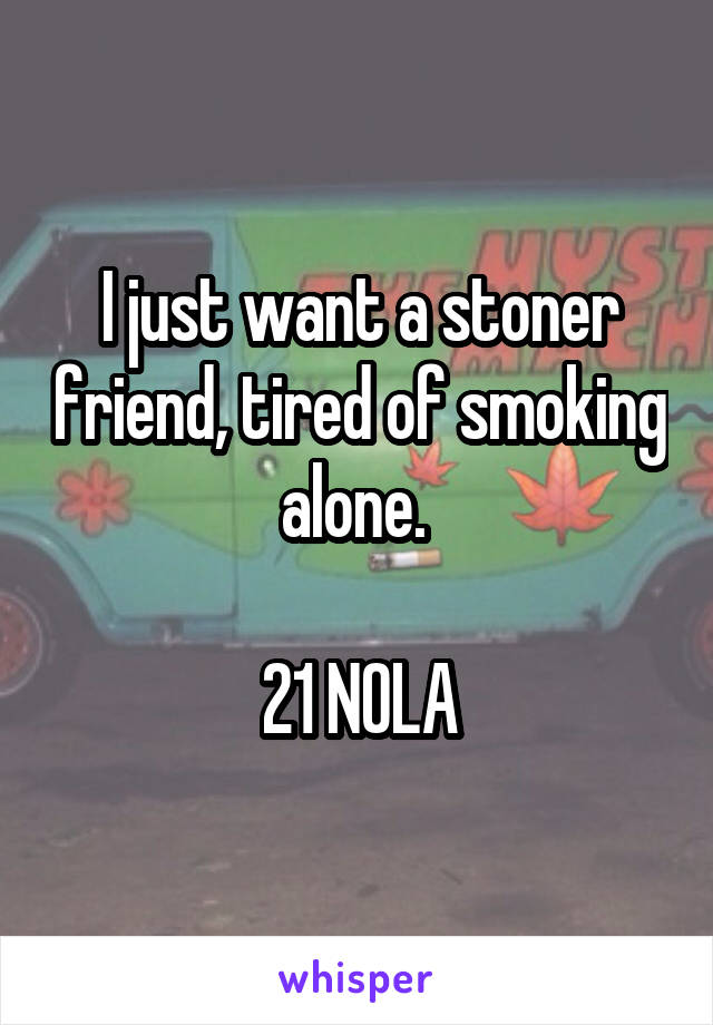 I just want a stoner friend, tired of smoking alone.   21 NOLA