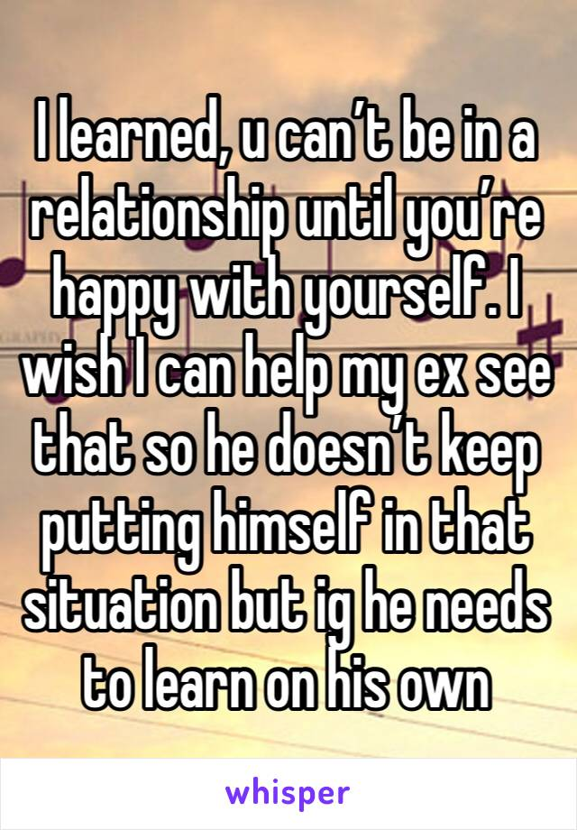 I learned, u can't be in a relationship until you're happy with yourself. I wish I can help my ex see that so he doesn't keep putting himself in that situation but ig he needs to learn on his own