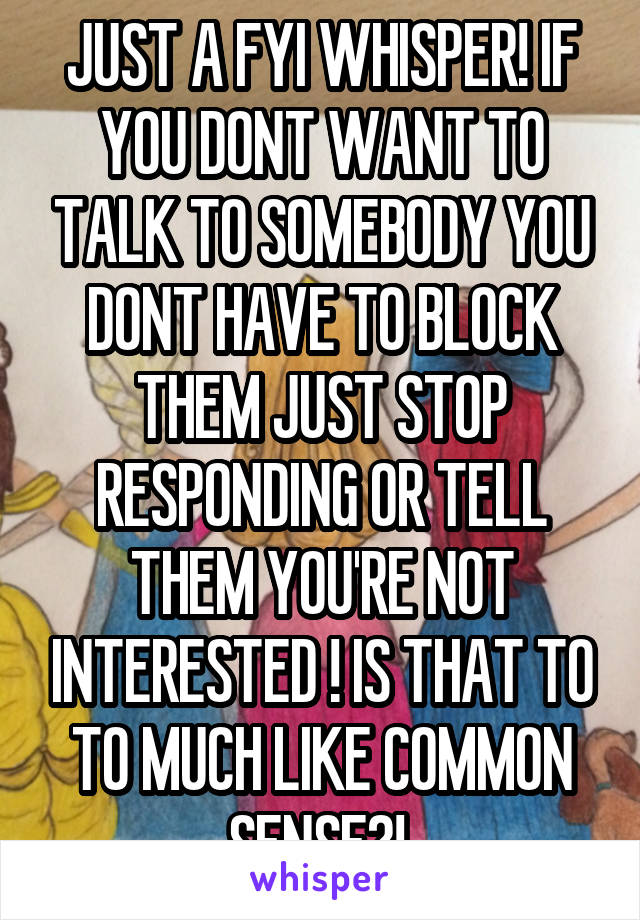 JUST A FYI WHISPER! IF YOU DONT WANT TO TALK TO SOMEBODY YOU DONT HAVE TO BLOCK THEM JUST STOP RESPONDING OR TELL THEM YOU'RE NOT INTERESTED ! IS THAT TO TO MUCH LIKE COMMON SENSE?!