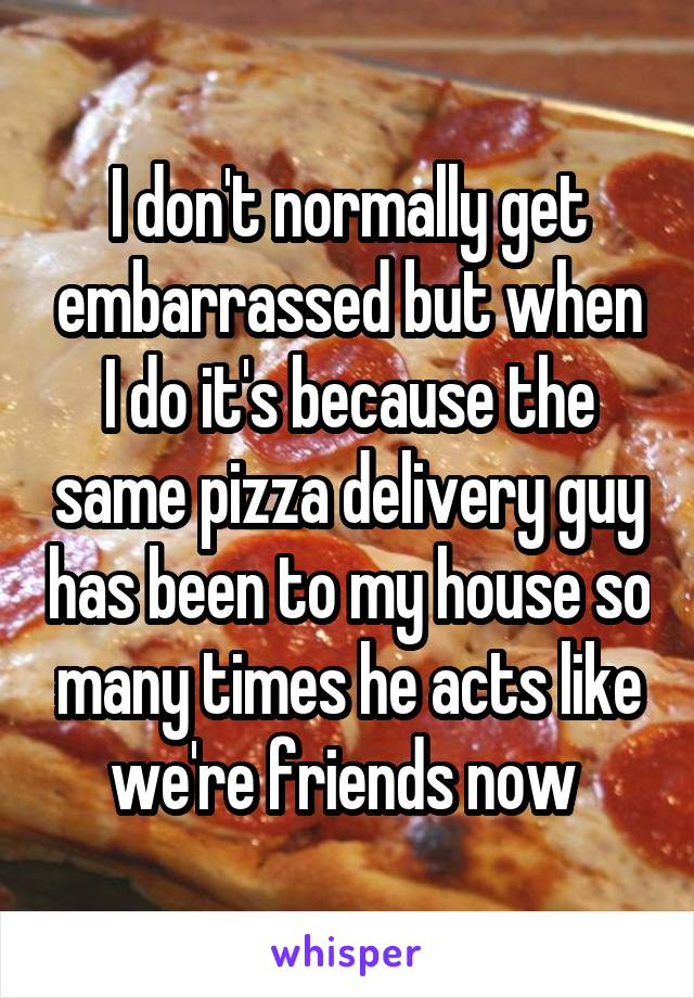 I don't normally get embarrassed but when I do it's because the same pizza delivery guy has been to my house so many times he acts like we're friends now