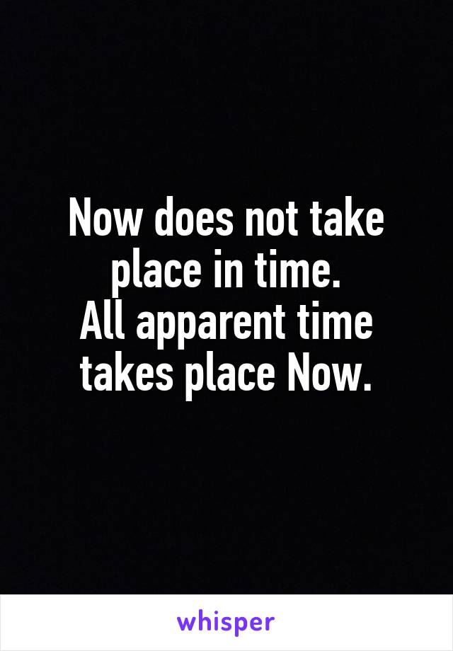 Now does not take place in time. All apparent time takes place Now.