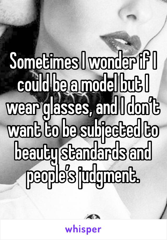 Sometimes I wonder if I could be a model but I wear glasses, and I don't want to be subjected to beauty standards and people's judgment.