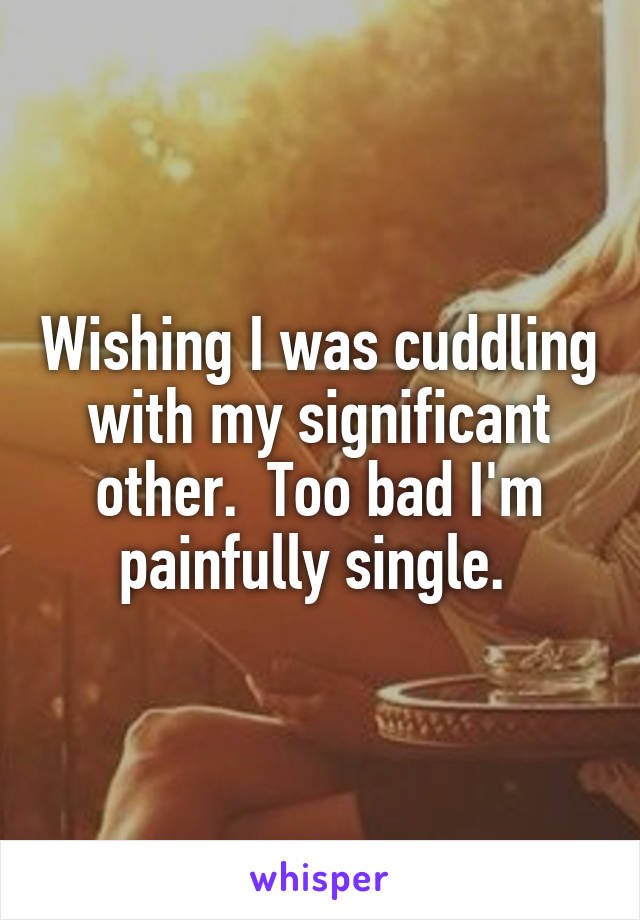 Wishing I was cuddling with my significant other.  Too bad I'm painfully single.
