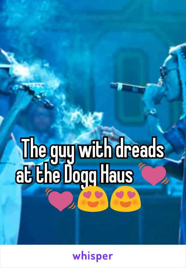 The guy with dreads at the Dogg Haus 💓💓😍😍