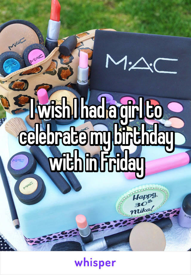 I wish I had a girl to celebrate my birthday with in Friday