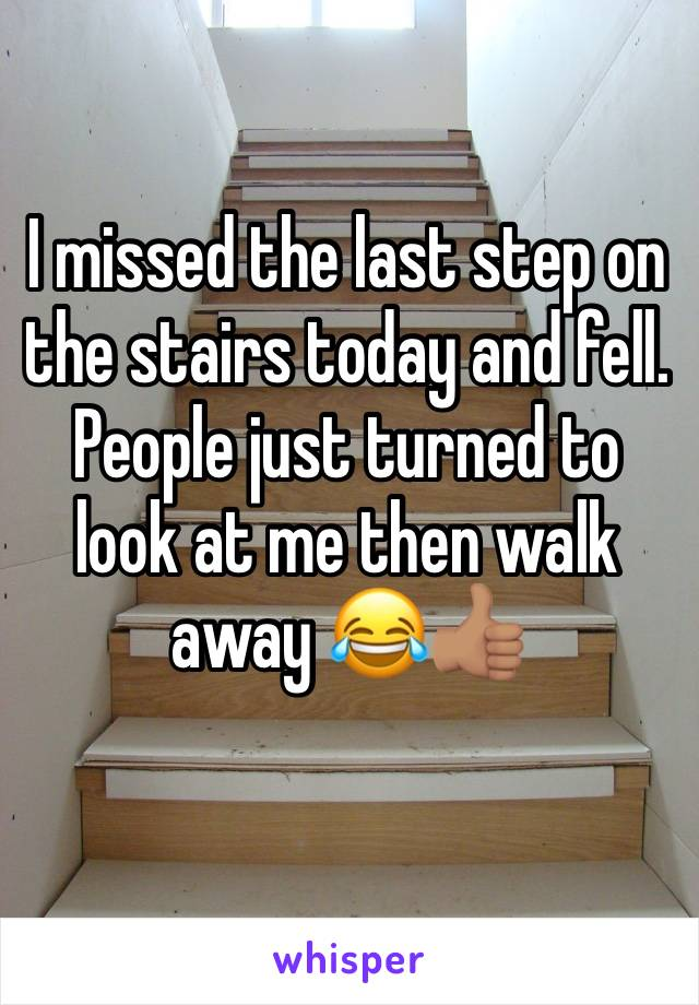 I missed the last step on the stairs today and fell. People just turned to look at me then walk away 😂👍🏽