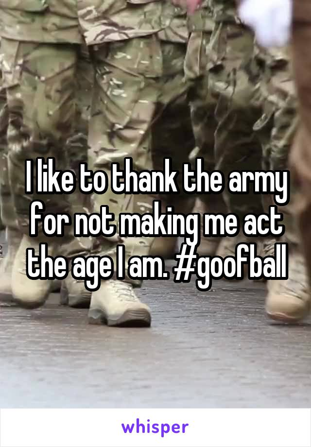 I like to thank the army for not making me act the age I am. #goofball