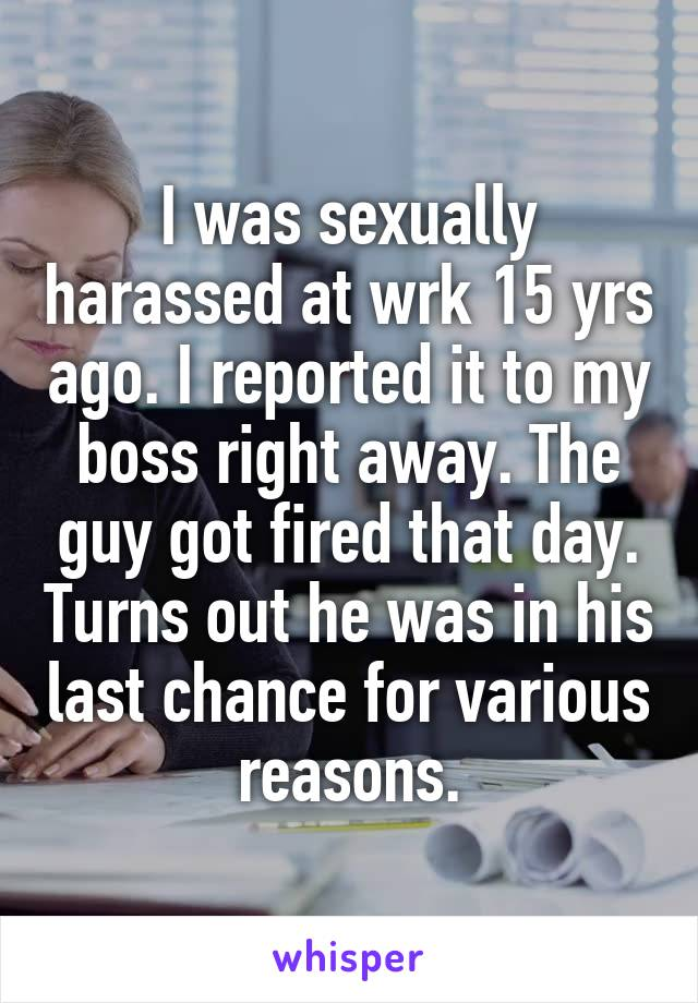 I was sexually harassed at wrk 15 yrs ago. I reported it to my boss right away. The guy got fired that day. Turns out he was in his last chance for various reasons.