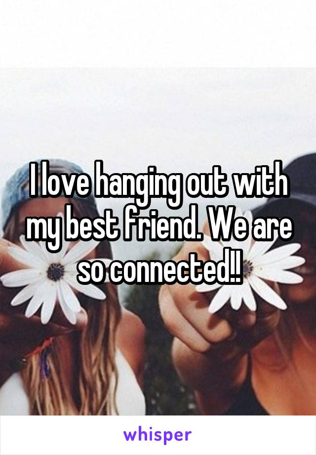 I love hanging out with my best friend. We are so connected!!
