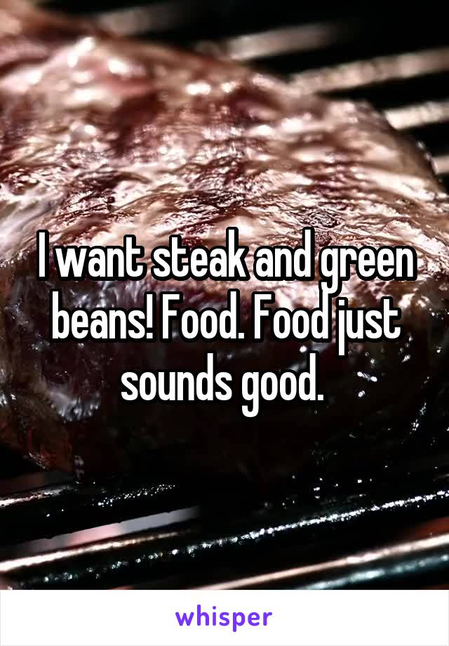 I want steak and green beans! Food. Food just sounds good.