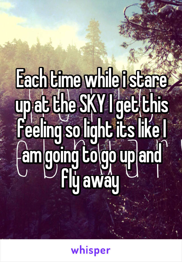 Each time while i stare up at the SKY I get this feeling so light its like I am going to go up and fly away