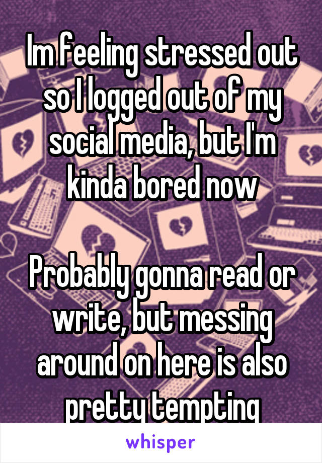 Im feeling stressed out so I logged out of my social media, but I'm kinda bored now  Probably gonna read or write, but messing around on here is also pretty tempting
