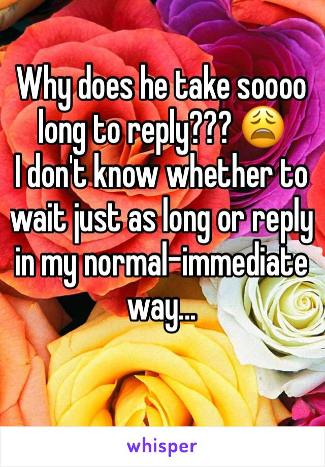 Why does he take soooo long to reply??? 😩 I don't know whether to wait just as long or reply in my normal-immediate way...