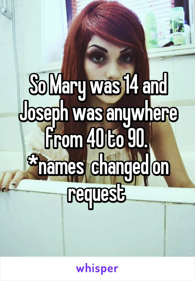 So Mary was 14 and Joseph was anywhere from 40 to 90.  *names  changed on request